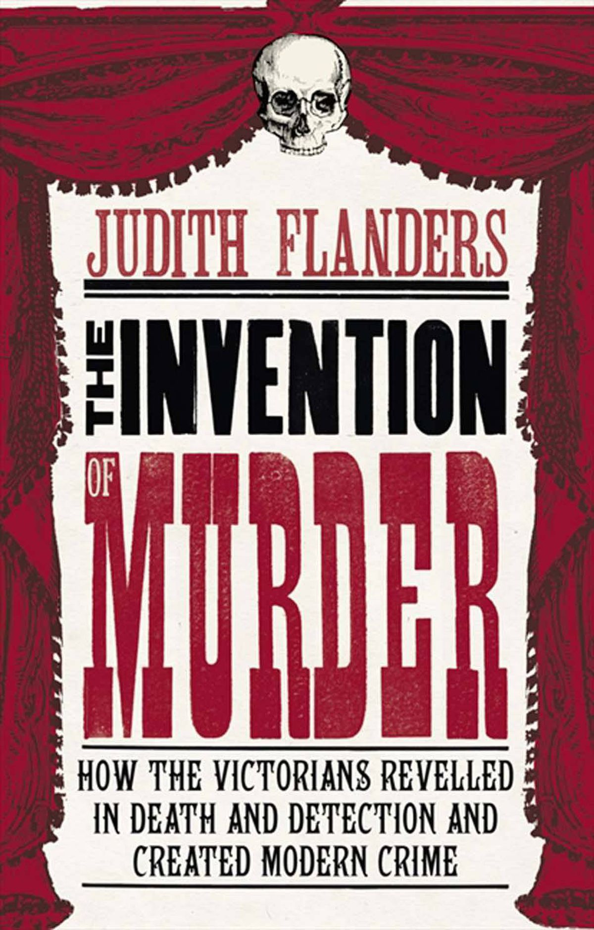 THE INVENTION OF MURDER How the Victorians Revelled in Death and Detection and Created Modern Crime By Judith Flanders (Harper) Flanders has produced a compelling study of how crime, and crime prevention, emerged as a popular obsession in 19th-century Britain, and came to dominate its literature. Murder did not begin in Victorian Britain (as TV series such as Rome and The Tudors bloodily demonstrate), but the paraphernalia of crime detection and the vehicles for sensationalism did. Mesmerizing. – Charlotte Gray