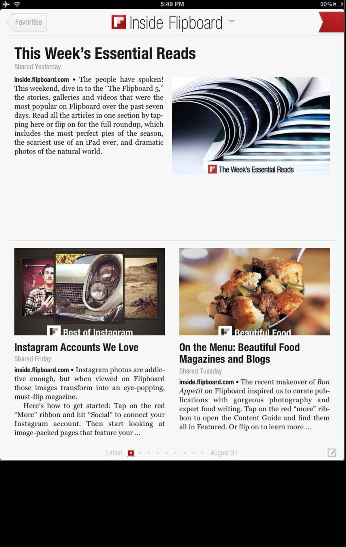 Flipboard Flipboard is like a personal magazine, filled with things you care about, presented in an attractive, easy-to-use format. Browsing through news, photos, blogs, and videos by flipping pages feels like the future. Flipboard comes with some popular content pre-selected and organized by section. You can personalize Flipboard by creating your own sections, featuring your favourite news or other web sites, you can also link to Facebook, Twitter, and other social media sites to get all your friend updates in one place. (www.flipboard.com)