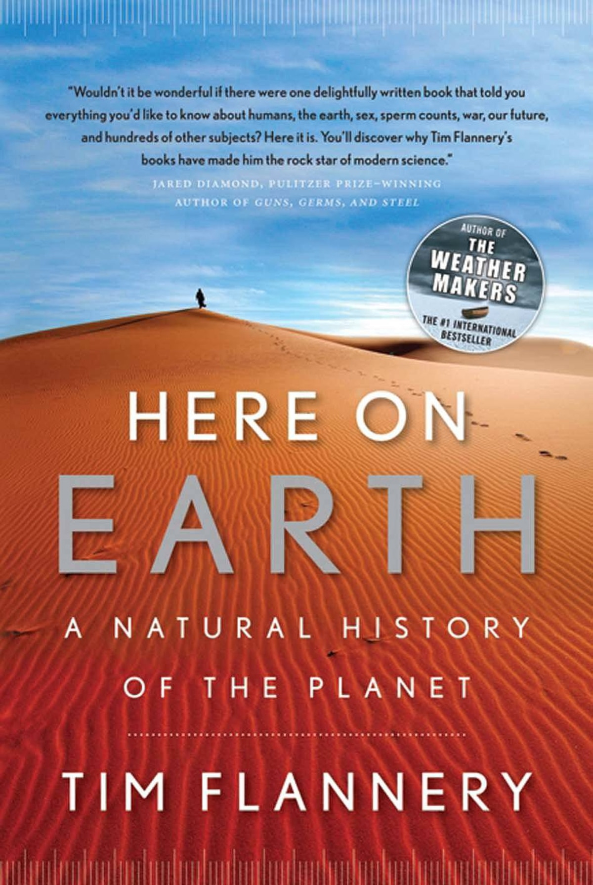 HERE ON EARTH A Natural History of the Planet By Tim Flannery (HarperCollins) This is a hinge moment for civilization. Australian biologist Flannery responds by explaining the nature of that hinge and offering hope for the future. Just as his The Weather Makers appeared at the right time to explain climate change, Here on Earth arrives at the perfect moment, a bravura synthesis spanning scientific disciplines and billions of years. – Alanna Mitchell