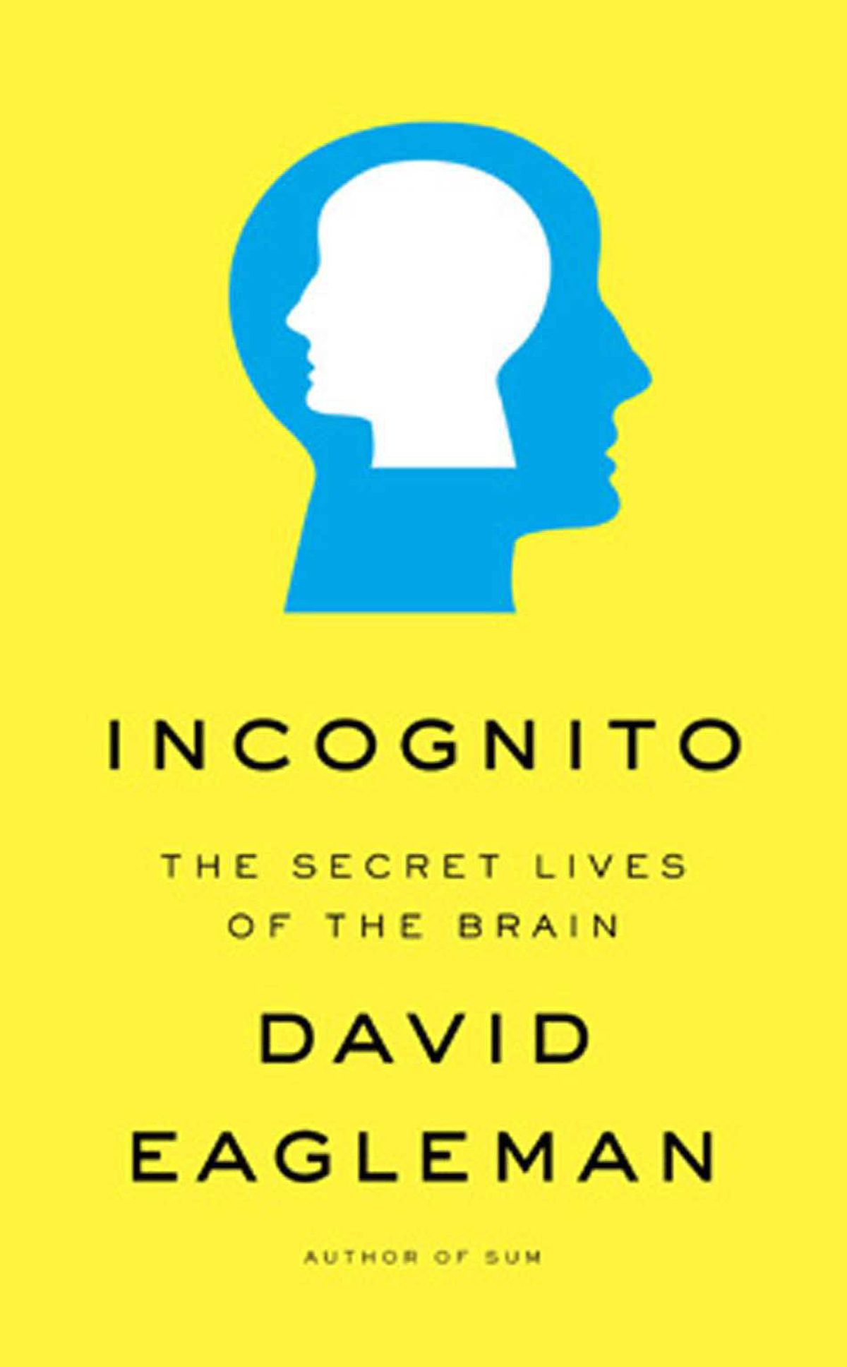 """INCOGNITO The Secret Lives of the Brain By David Eagleman (Viking Canada) I love this book, though it is the sort experts on human nature hate, as Eagleman says things like """"criminals should always be treated as incapable of having acted otherwise."""" I love it precisely because it reveals so many of the strings and levers of human nature; science has revealed us as bio-robots. Not divine, but engineered by evolution. – Jeffrey Foss"""