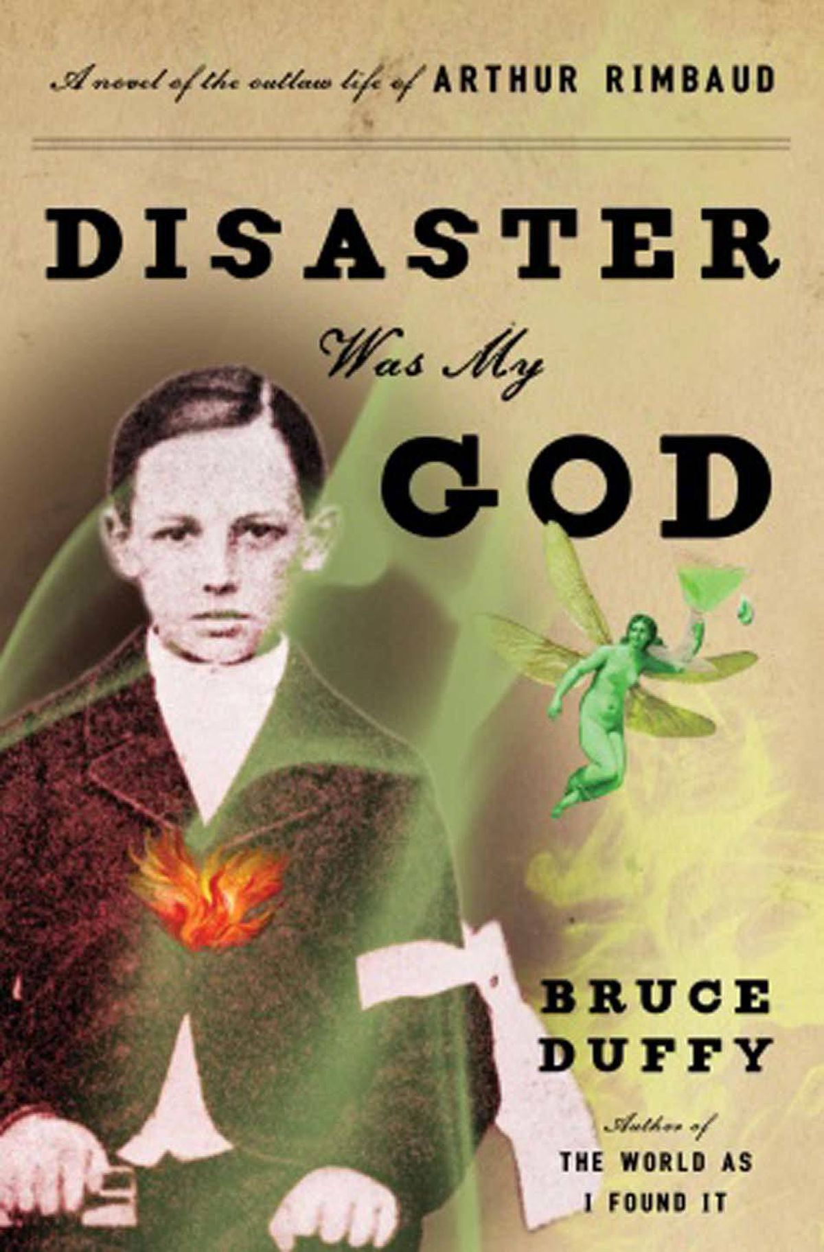 "DISASTER WAS MY GOD A Novel of the Outlaw Life of Arthur Rimbaud By Bruce Duffy (Doubleday) Rimbaud was a 19th-century prodigy who booted poetry into the 20th century before refashioning himself as an arms dealer in Africa. This ""teenaged pied piper"" lured Paul Verlaine – here a depraved creature Duffy captures in all his spellbinding loathsomeness – over the cliff of propriety, sobriety and solvency. A wonderful story, with a vitality that can't be suppressed. – Kathleen Byrne"