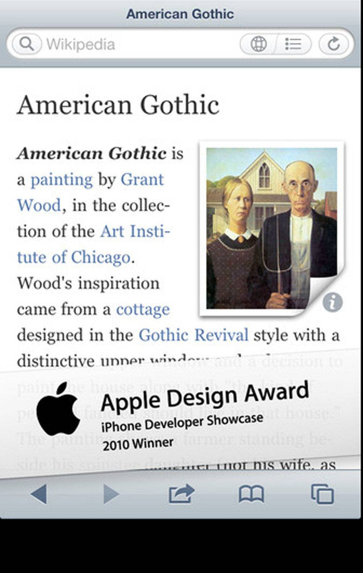 Articles is a beautiful Wikipedia reader for iPhone and iPod touch. Navigate and search Wikipedia entries quickly. Learn about local history and interesting places nearby with the integrated map feature. Tap and hold on an article link to save it for later reading. Bookmark interesting articles in custom folders, so you can have useful information at your fingertips. ($2.99, sophiestication.com)