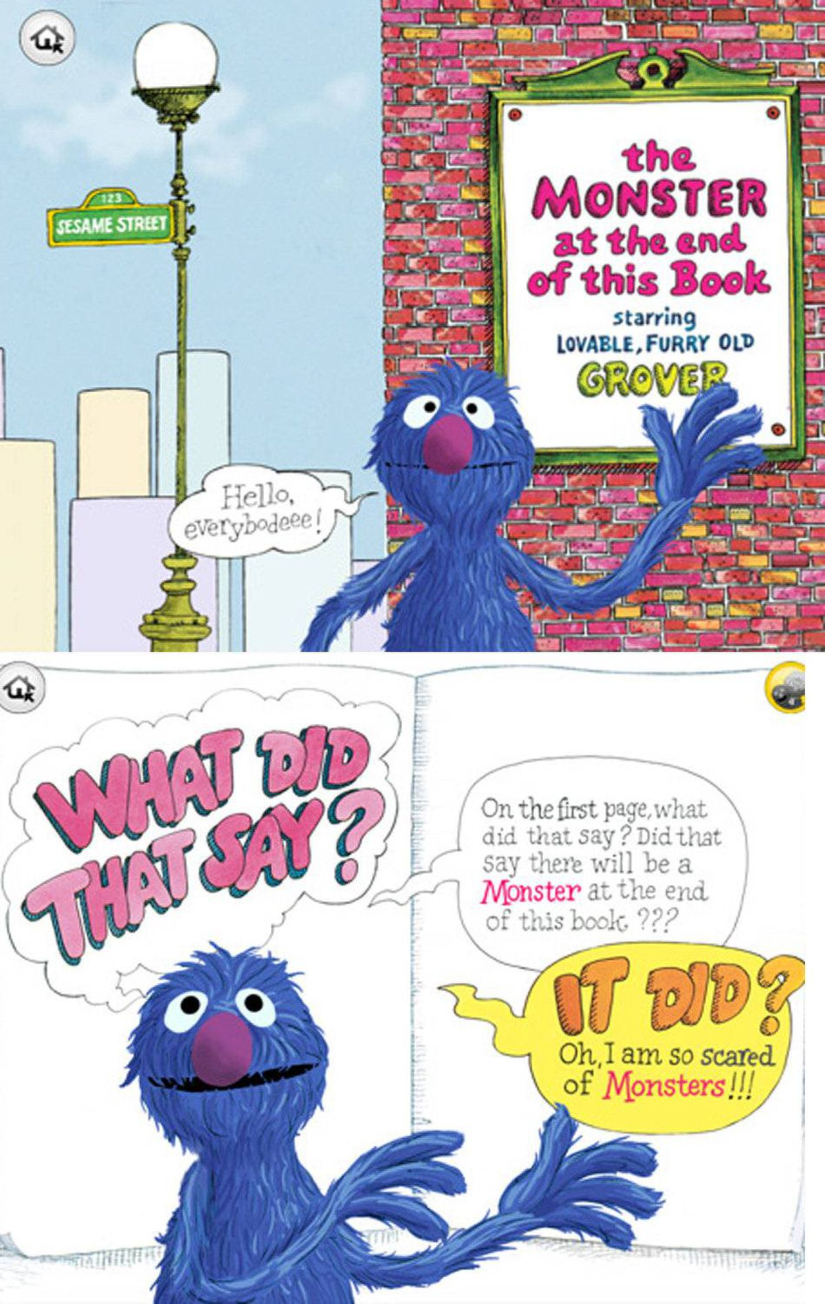 The Monster at the End of This Book (iPad/iPhone/iPod touch) What began as a book and became a book on tape is now a truly interactive experience. Join loveable furry old Grover as he ties down pages and build walls to protect himself and the reader from the monster at the end of the book. The app version of this Sesame Street classic adds narration, animation, and interactive play to the original story. When you tap on Grover, he talks to you. As the story is read aloud, word highlighting helps to build beginning reader skills. This universal app works on both the big screen iPad and the smaller screen iPhone or iPod touch. There are many other interactive storybooks in the app store, including classics filled with other familiar characters from Sesame Street, Disney, and more. ($3.99, http://www.callaway.com)