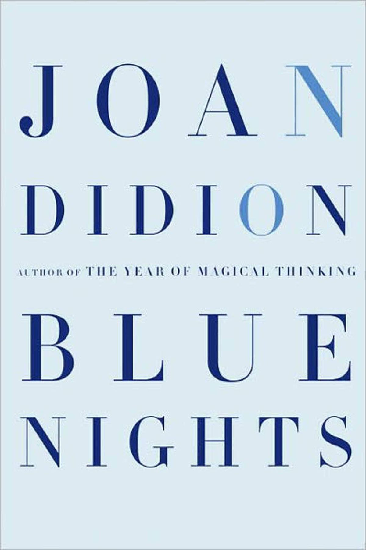 BLUE NIGHTS By Joan Didion (Knopf) This book about the death of Didion's daughter, Quintana, is heartbreaking in part because it is somewhat jumbled. The shards of memory, shimmering as they are, do not finally fit together, quite. Instead, in its elliptical, kinetic way, the book offers something braver than coherence: a raw and rare integrity that resists resolution. – Leah Hager Cohen