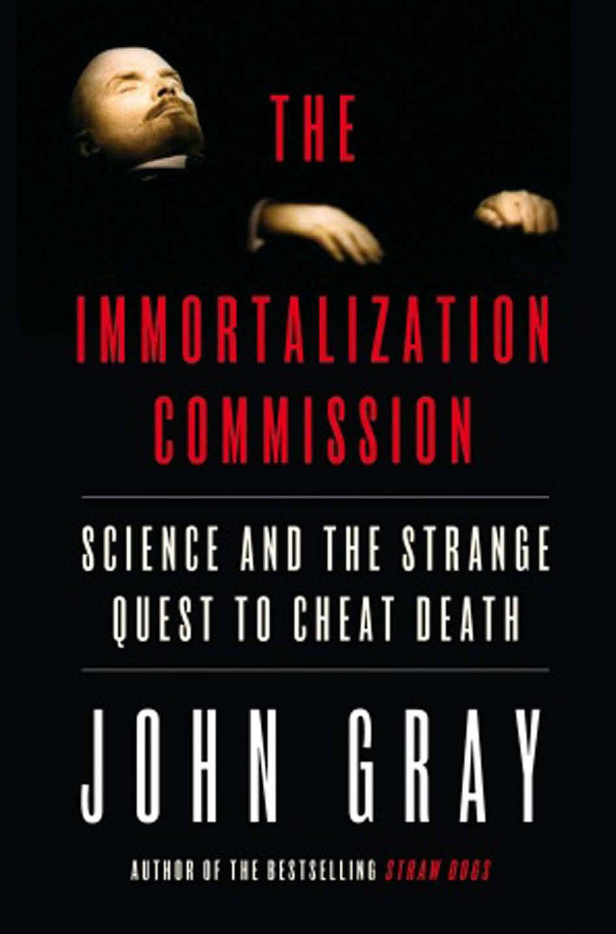 """THE IMMORTALIZATION COMMISSION Science and the Strange Quest to Cheat Death By John Gray (Doubleday Canada) Gray's focus is the revolt against death after Darwin, """"claiming that science could give humanity what religion and magic had promised – immortal life."""" As always, Gray is about separating reality from delusion – brilliantly. The astuteness of his thinking, the connections he makes between a wide range of subjects and the clarity of his conclusions make this book extremely satisfying. – M.A.C. Farrant"""
