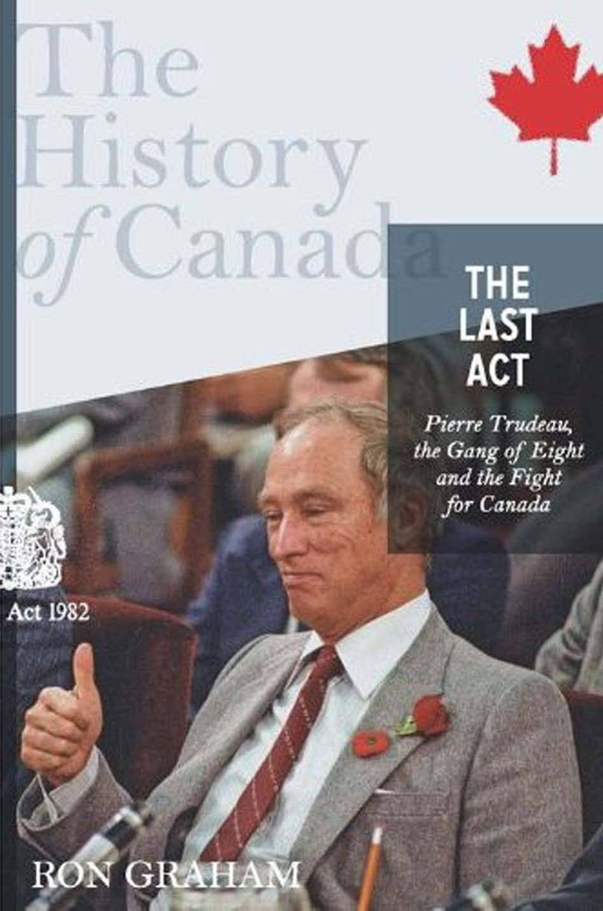 """THE LAST ACT Pierre Trudeau, the Gang of Eight, and the Fight for Canada By Ron Graham (Allen Lane Canada) This is a spirited and judicious account of Trudeau's heroic struggle to repatriate the Constitution, """"a pivotal moment in the evolution of the nation ... Canada's spiritual coming of age."""" Graham is an able chronicler of this epic tale of nation-building. He brings clarity and balance to a drama that has been cynically distorted by separatists and revisionists. – Andrew Cohen"""