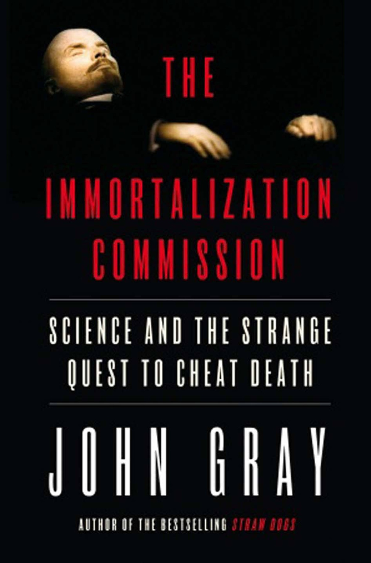 "THE IMMORTALIZATION COMMISSION Science and the Strange Quest to Cheat Death By John Gray (Doubleday Canada) Gray's focus is the revolt against death after Darwin, ""claiming that science could give humanity what religion and magic had promised – immortal life."" As always, Gray is about separating reality from delusion – brilliantly. The astuteness of his thinking, the connections he makes between a wide range of subjects and the clarity of his conclusions make this book extremely satisfying. – M.A.C. Farrant"