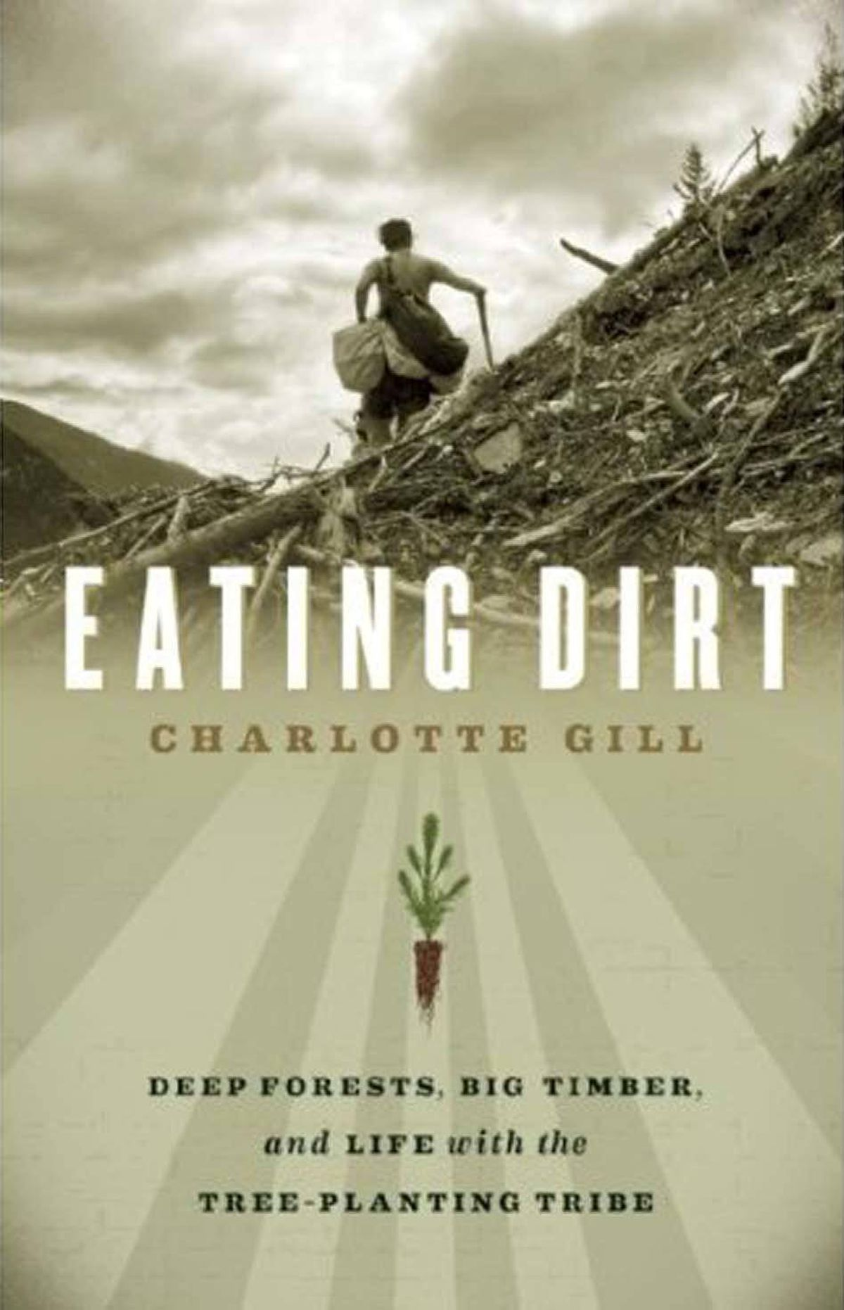EATING DIRT Deep Forests, Big Timber, and Life with the Tree-Planting Tribe By Charlotte Gill (GreyStone) It is hard to say why a book full of mould, sodden clothing, bad weather, grizzly bears, broken-down trucks, blisters and tiny seedlings should be engaging, rewarding and full of knowledge, but Eating Dirt is so winning because it bridges the dizzying gulf between the people who command that work be done and the people who do it. – William Bryant Logan