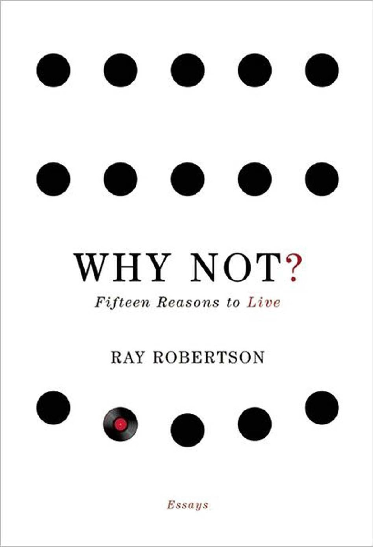 WHY NOT? Fifteen Reasons to Live By Ray Robertson (Biblioasis) These thoughtful meditations on the big questions of life (and death) emerge from mental pain and a writer's need for whatever helps you make it through the night. I like Robertson's well-read mind, from which he draws on an array of thinkers from Seneca to Nietzsche in the tradition of Montaigne's investigation into what we know about ourselves. – Stan Persky