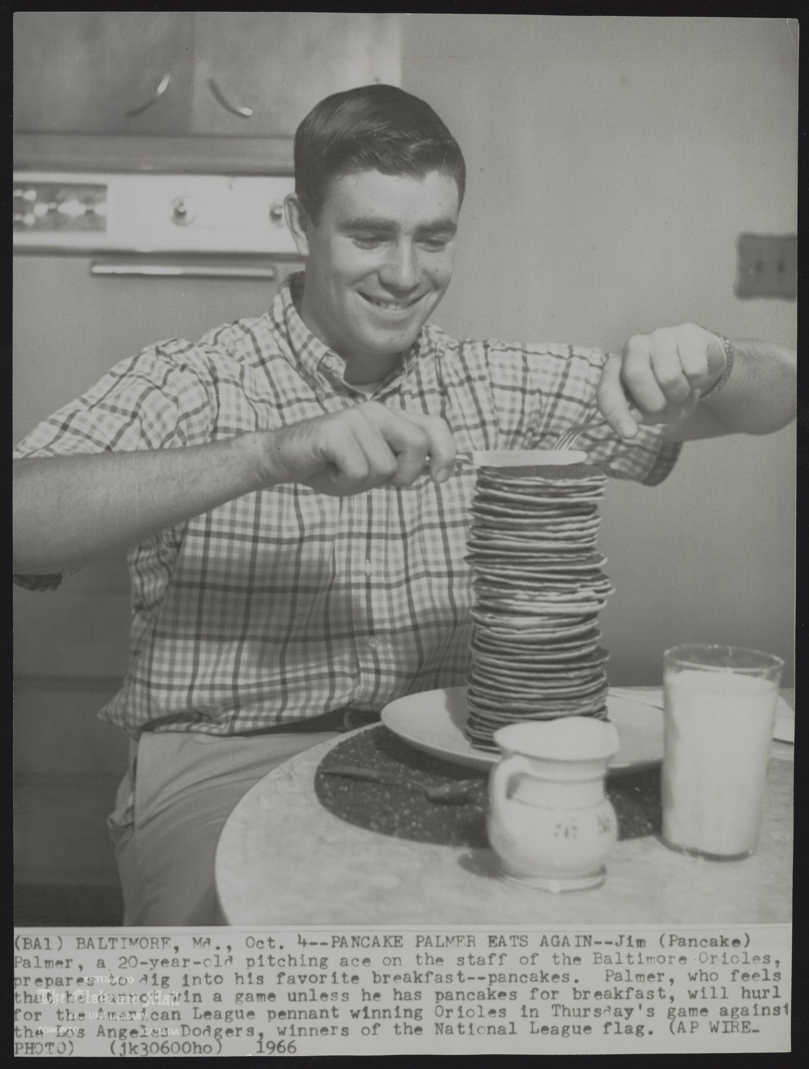 Jim (Pancake) PALMER. Baseball (BA1) BALTIMORE, Md., Oct. 4--PANCAKE PALMER EATS AGAIN-Jim (Pancake) Palmer, a 20-year-old pitching ace on the staff of the Baltimore Orioles, prepares to dig into his favorite breakfast--pancakes. Palmer, who feels that he cannot win a game unless he has pancakes for breakfast, will hurl for the American League pennant winning Orioles in Thursday's game against the Los Angeles Dodgers, winners of the National League flag. (AP WIREPHOTO) 1966