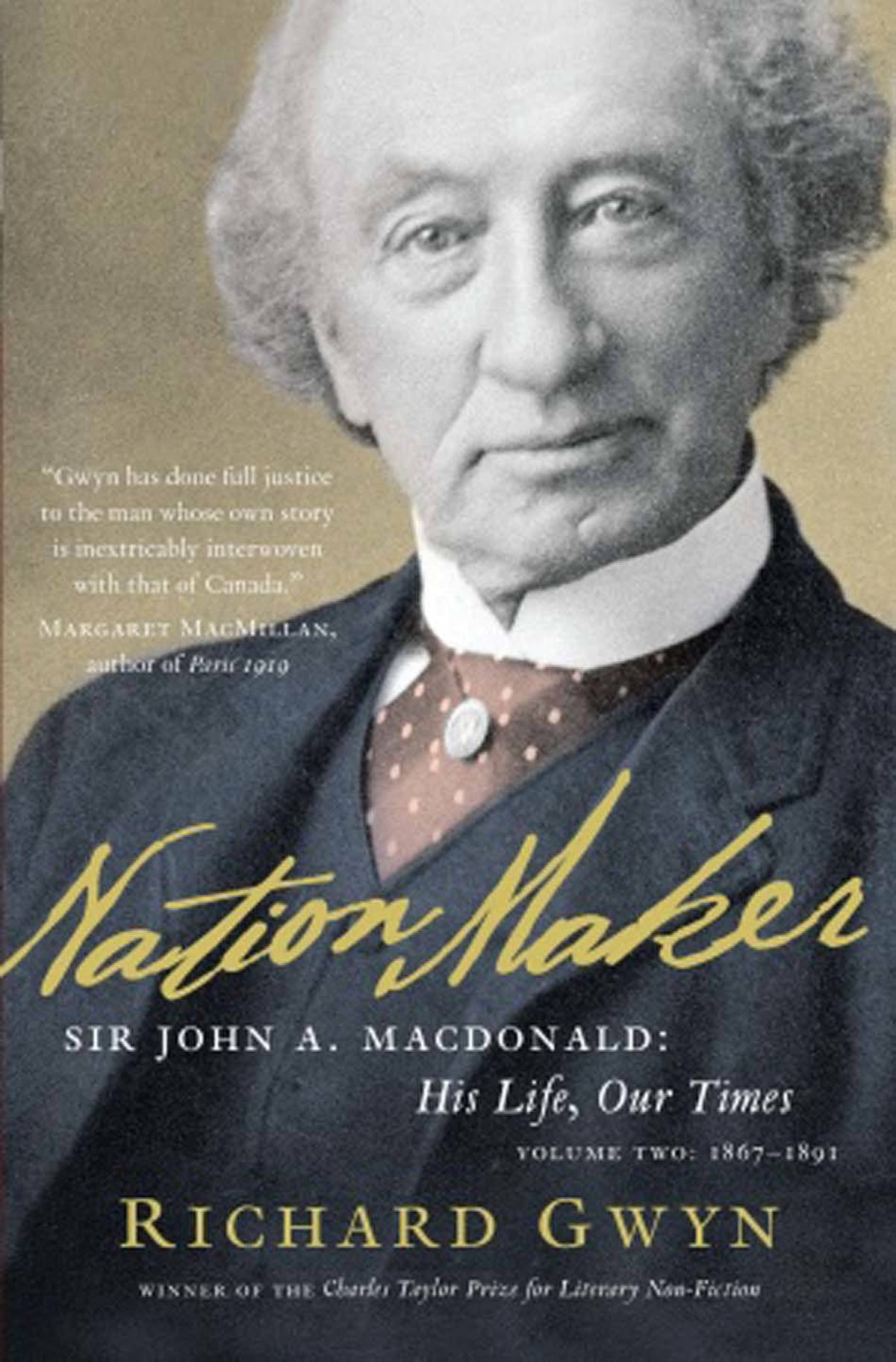 NATION MAKER Sir John A. Macdonald: His Life, Our Times, Volume Two: 1867 -1891 By Richard Gwyn (Random House Canada) The second of a two-volume, prize-winning biography covers 1867 to 1891, from just after Confederation to Macdonald's death. At its heart is the creation, against all odds, of a railway that would become the spine of the emerging country. The book is a towering achievement, a glittering career-capper, and may prove impossible to beat. – Ken McGoogan