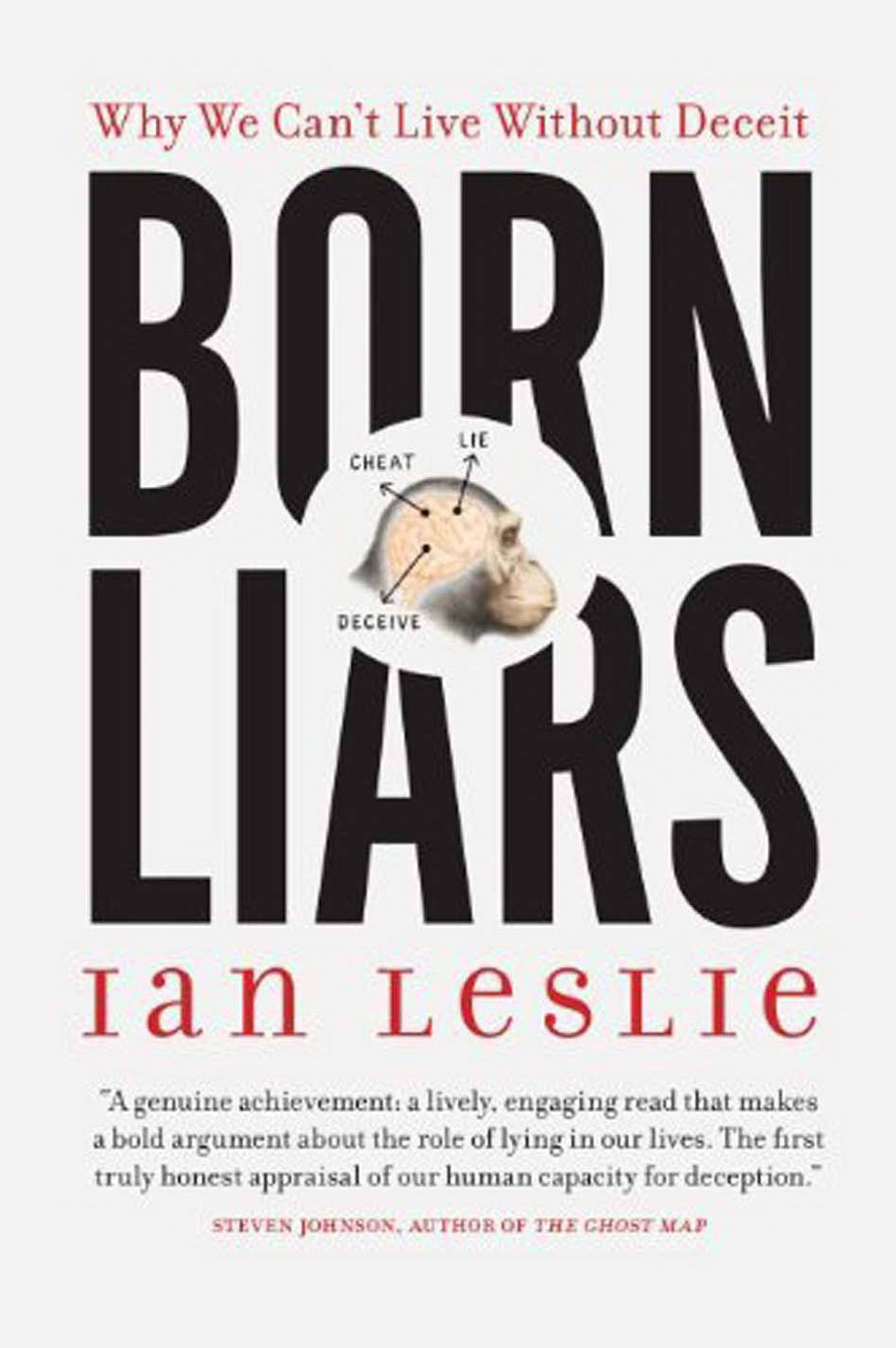 BORN LIARS Why We Can't Live Without Deceit By Ian Leslie (Anansi) In this persuasive and wide-ranging book about the useful role of deception, Leslie argues that lies are not just the refuge of the cowardly, the Machiavellian or the too-kind. Not coming entirely clean with others people is part of being a social animal. Leslie brings intelligence and a wealth of thought-provoking research to his topic. – Marni Jackson