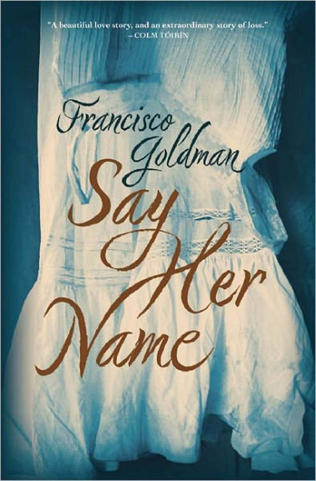 """SAY HER NAME By Francisco Goldman (Grove) Goldman's sublime and heart-rending story of his marriage to Mexican writer Aura Estrada, and of her tragic death is a book about loss and grief and the attendant """"guilt, shame, and dread, on an endless loop."""" Say Her Name is also an unforgettable love story, a testament to a great love and love's greatness. – John Goldbach"""